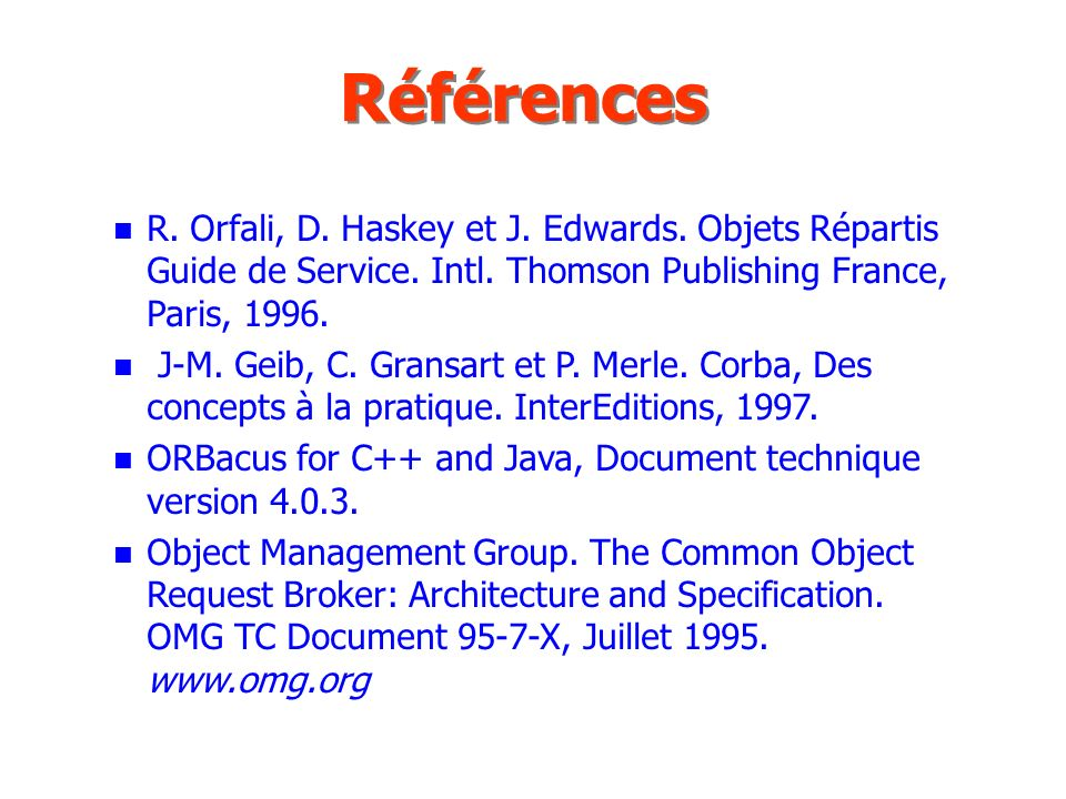 Références n R. Orfali, D. Haskey et J. Edwards. Objets Répartis Guide de Service. Intl. Thomson Publishing France, Paris, 1996. n J-M. Geib, C. Grans