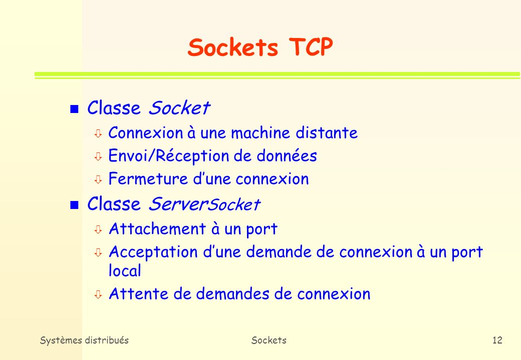 Systèmes distribuésSockets11 Gestion des sockets n Taxinomie * Sockets TCP ó Point à point : Socket, Server Socket, SocketImlp * Sockets UDP ó Point à