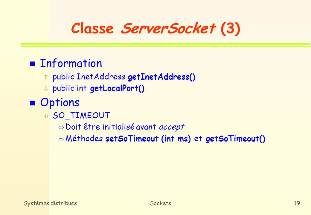 Systèmes distribuésSockets18 Classe ServerSocket (2) n Constructeurs ò public ServerSocket(int port) throws IOException, BindException ò public Server