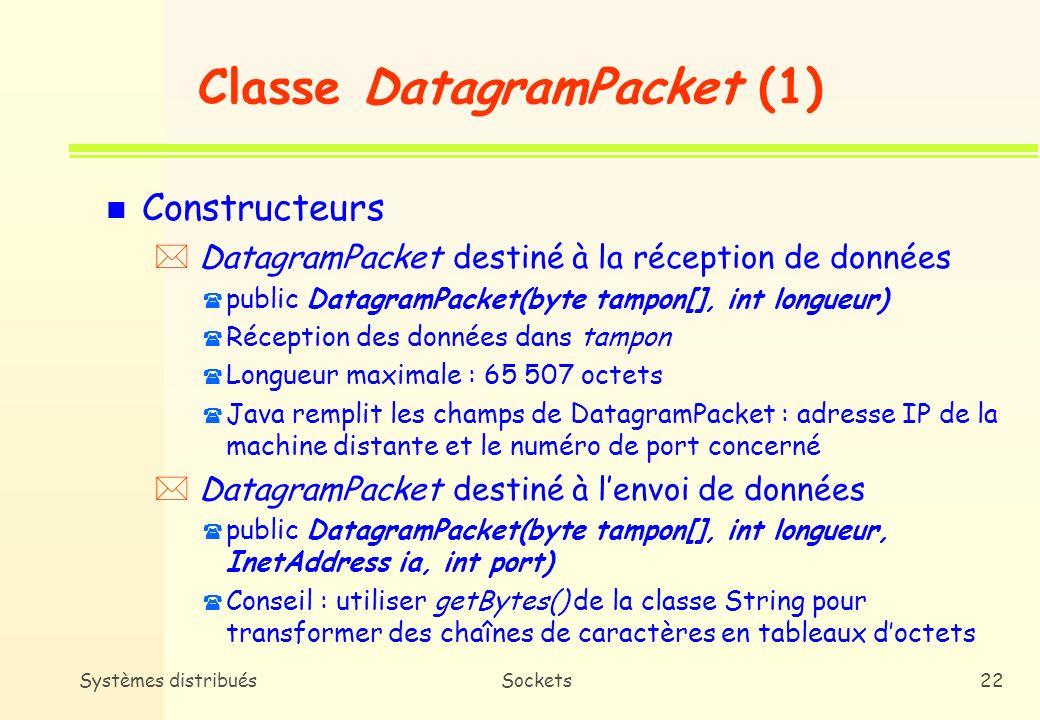 Systèmes distribuésSockets21 Sockets UDP point-à-point n Pas de différence de classe entre le client et le serveur n Deux classes Java dans java.net * DatagramPacket * DatagramSocket n DatagramPacket * Assemblage des données en partance en datagrammes * Extraction des données des datagrammes reçus n DatagramSocket * Envoi et réception des datagrammes UDP (objets DatagramPacket)