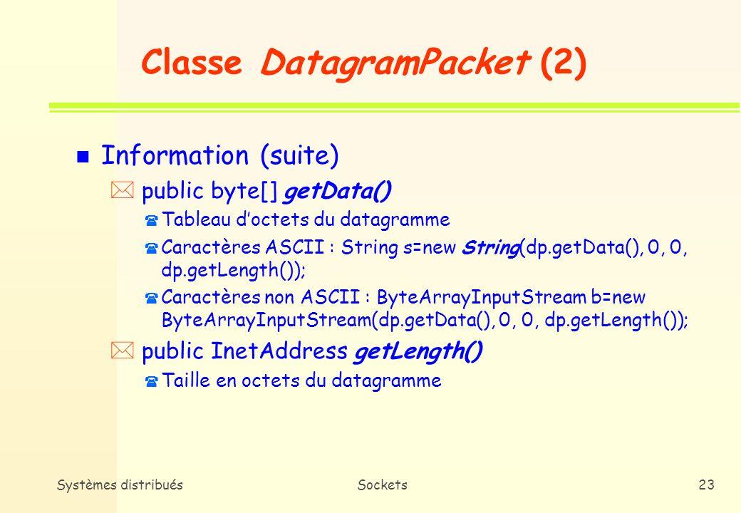 Systèmes distribuésSockets22 Classe DatagramPacket (1) n Constructeurs * DatagramPacket destiné à la réception de données ( public DatagramPacket(byte tampon[], int longueur) ( Réception des données dans tampon ( Longueur maximale : 65 507 octets ( Java remplit les champs de DatagramPacket : adresse IP de la machine distante et le numéro de port concerné * DatagramPacket destiné à lenvoi de données ( public DatagramPacket(byte tampon[], int longueur, InetAddress ia, int port) ( Conseil : utiliser getBytes() de la classe String pour transformer des chaînes de caractères en tableaux doctets