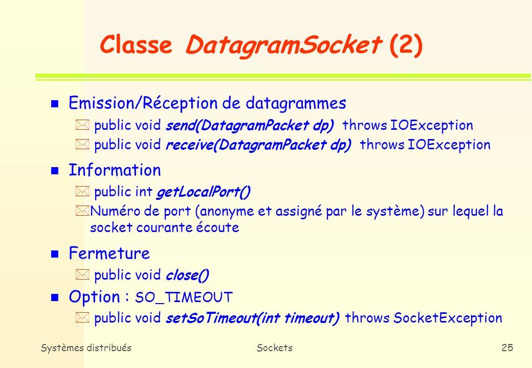 Systèmes distribuésSockets24 Classe DatagramSocket (1) n Constructeurs * DatagramSocket utilisé par le client ( public DatagramSocket() throws SocketException ( Ports de destination et de partance spécifiés dans le datagramme (objet DatagramPacket) * DatagramSocket utilisé par le serveur ( public DatagramSocket(int port) throws SocketException ( Remarque : les ports TCP et leurs équivalents UDP ne sont pas liés i.e.