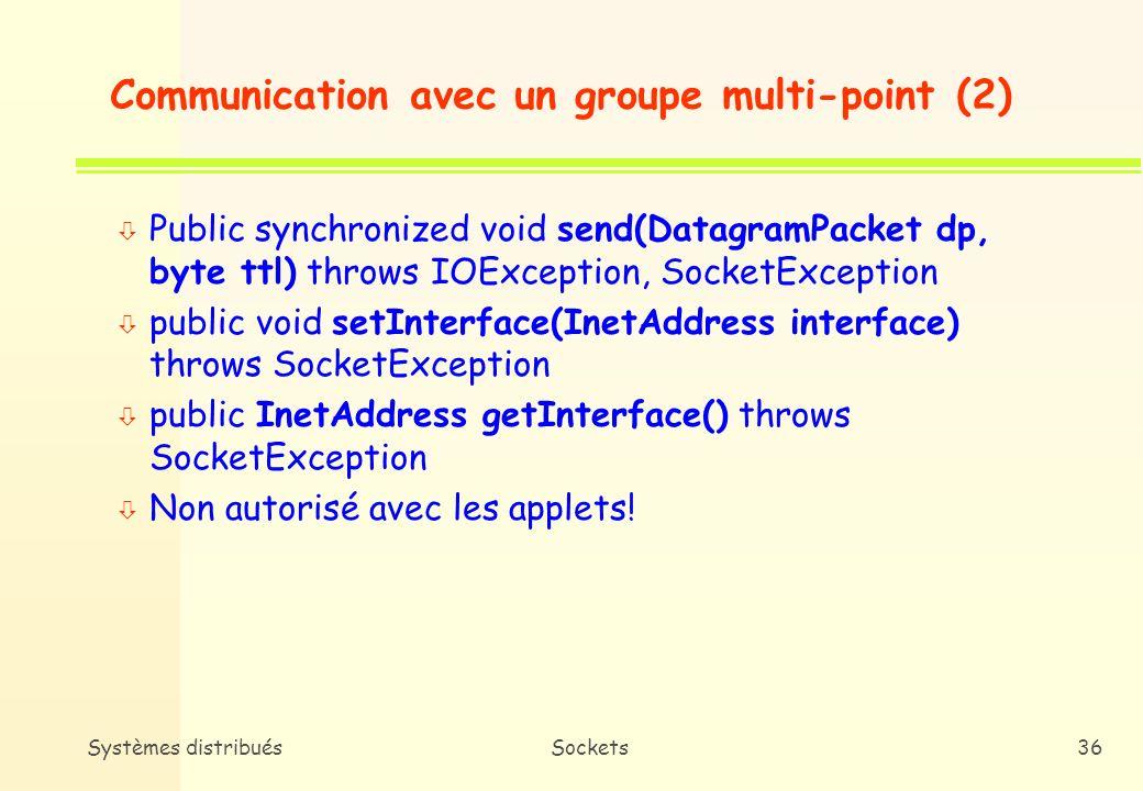 Systèmes distribuésSockets35 Communication avec un groupe multi-point (1) n Opérations possibles ò Adhésion à un groupe ò Echanger (Emettre/Recevoir) des données avec les membres dun groupe ò Quitter un groupe n Méthodes ò public void joinGroup(InetAddress adrmultipt) throws SocketException ò public void leaveGroup(InetAddress adrmultipt) throws SocketException