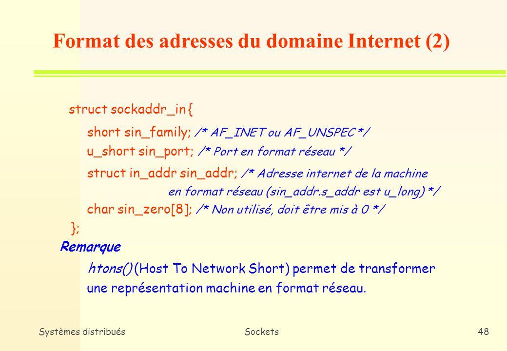 Systèmes distribuésSockets47 n Format * Adresse internet de la machine + son numéro de port n Format dans struct in_addr { union { // struct {u_char s_b1, s_b2, s_b3, s_b4} S_un_b; // struct {u_short s_w1, s_w2} S_un_w; u_long S_addr; } S_un; #define s_addr S_un.S_addr /* should be used for all code */ }; Format des adresses du domaine Internet (1)