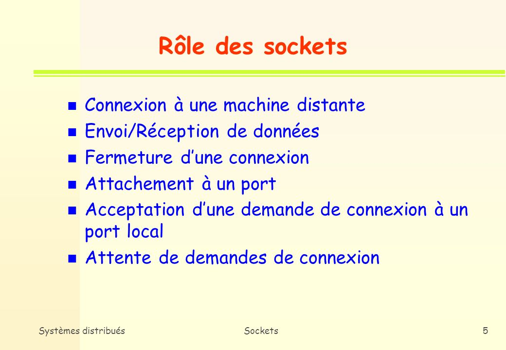 Systèmes distribuésSockets45 n Intérêt * Un point de transport (ex : socket) nest accessible de lextérieur que si on lui a associé une adresse ( Explicitement (primitive bind()) ( Implicitement (dans Internet, connect(), send(), etc.) n Format général struct sockaddr { short sa_family; /* famille dadresses (AF_INET, AF_UNIX,etc) */ char sa_data[14]; /* adresse effective */ }; Adressage des sockets