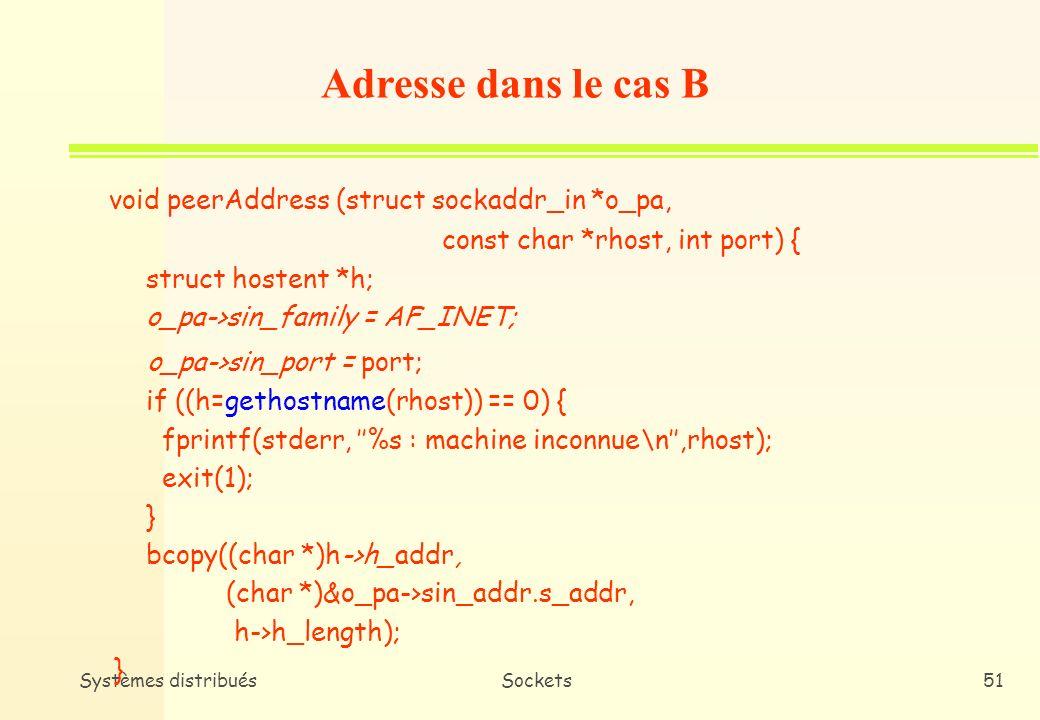 Systèmes distribuésSockets50 Adresse dans le cas A void mySelfAddress (struct sockaddr_in *o_a) { o_a->sin_family = AF_INET; o_a->sin_port = htons(0); /* Allocation dynamique du port par bind() */ o_a->sin_addr.s_addr = INADDR_ANY ; /* Adresse joker */ } INADDR_ANY : constante signifiant que le serveur est accessible de partout.