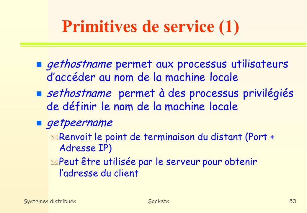Systèmes distribuésSockets52 Adresse dans le cas C void wellKnownAddress (struct sockaddr_in *o_wa, const char *rhost, const char *service, const char *proto) { struct servtent *serv = getservbyname (service, proto); if ((serv == 0) { fprintf(stderr, %s/%s : service/protocole inconnu\n, service,proto); exit(1); }; peerAddress(o_wa, rhost, serv->s_port); }