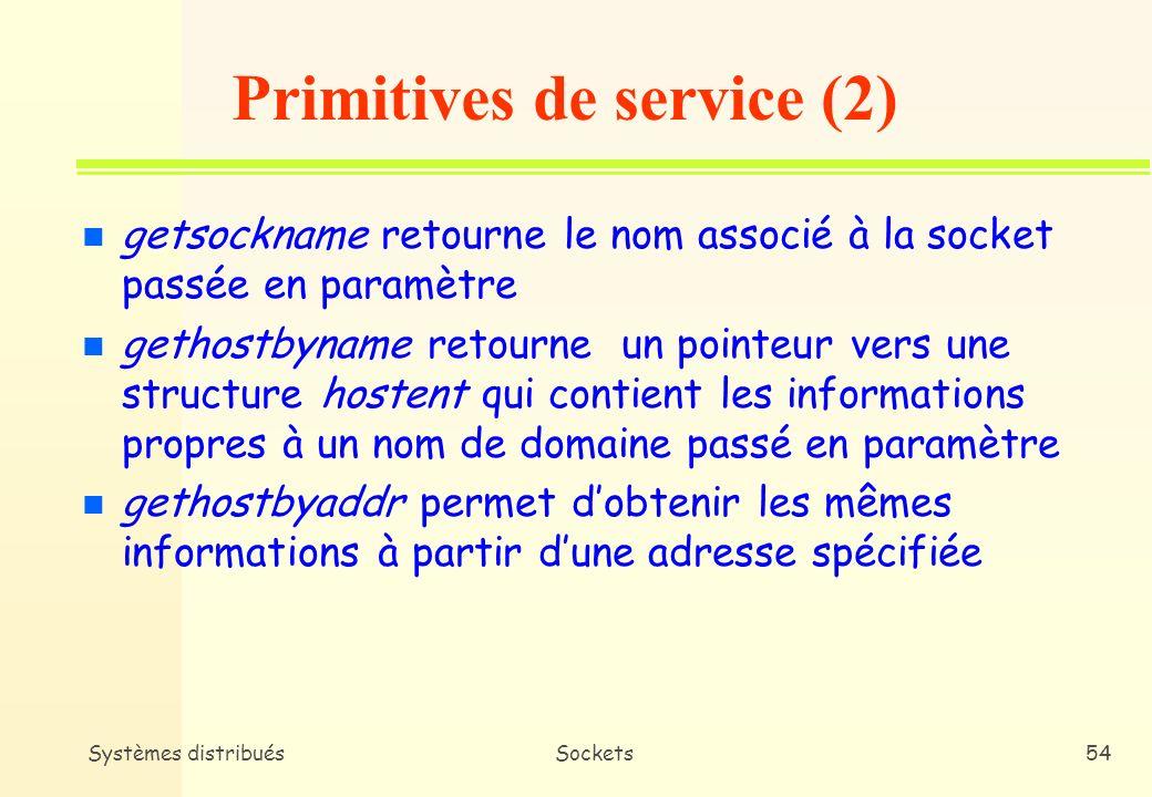 Systèmes distribuésSockets53 n gethostname permet aux processus utilisateurs daccéder au nom de la machine locale n sethostname permet à des processus privilégiés de définir le nom de la machine locale n getpeername * Renvoit le point de terminaison du distant (Port + Adresse IP) * Peut être utilisée par le serveur pour obtenir ladresse du client Primitives de service (1)