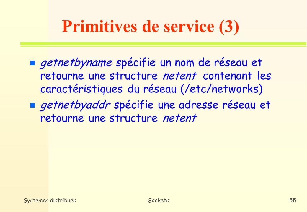 Systèmes distribuésSockets54 n getsockname retourne le nom associé à la socket passée en paramètre n gethostbyname retourne un pointeur vers une structure hostent qui contient les informations propres à un nom de domaine passé en paramètre n gethostbyaddr permet dobtenir les mêmes informations à partir dune adresse spécifiée Primitives de service (2)