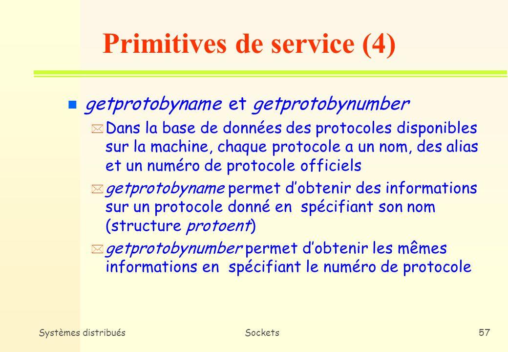 Systèmes distribuésSockets56 Structure NetEnt (#include ) struct netent { char *n_name; /* Nom officiel du reseau */ char **n_aliases; /* Liste d alias */ int n_addrtype; /* Type d adresse reseau */ unsigned long int n_net; /* Adresse du reseau */ } n Les membres de la structures netent sont : –n_name Le nom officiel du reseau.