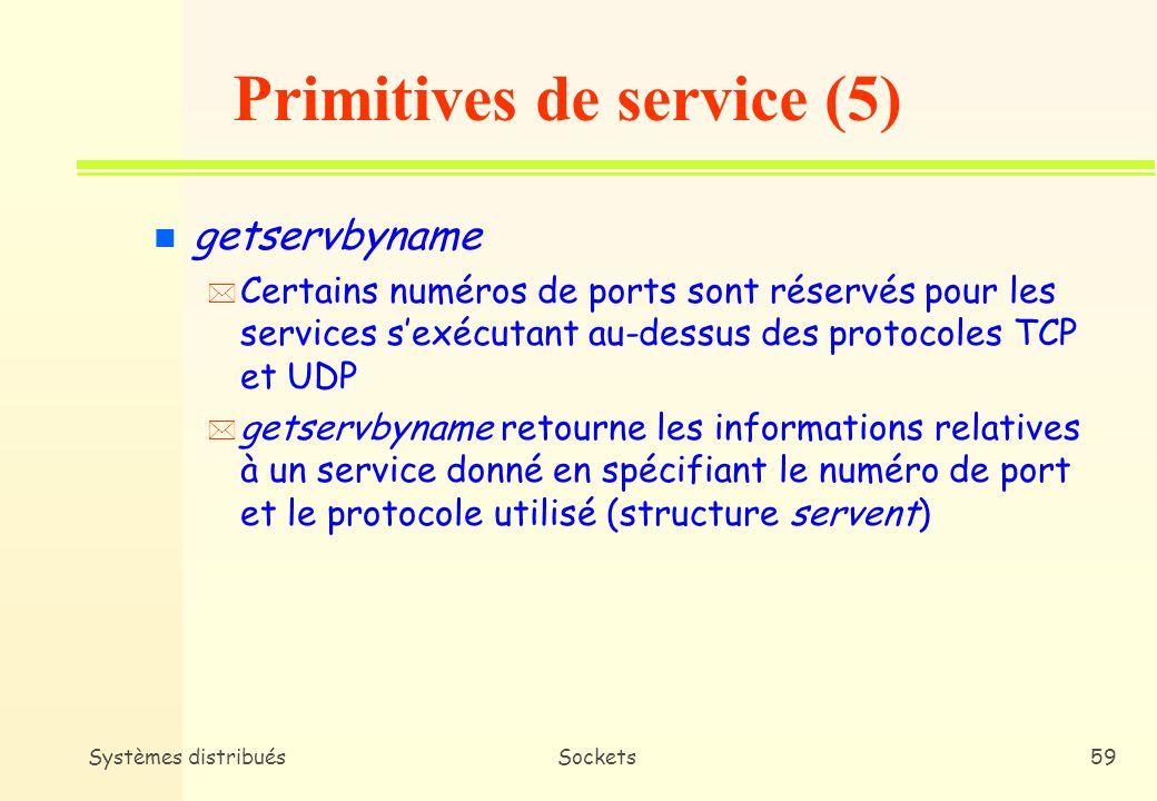 Systèmes distribuésSockets58 Structure protoent #include struct protoent { char *p_name; /* Nom officiel du protocole */ char **p_aliases; /* Liste d alias */ int p_proto; /* Numéro du protocole */ } n Les membres de la structure protoent sont : –p_name Le nom officiel du protocole.