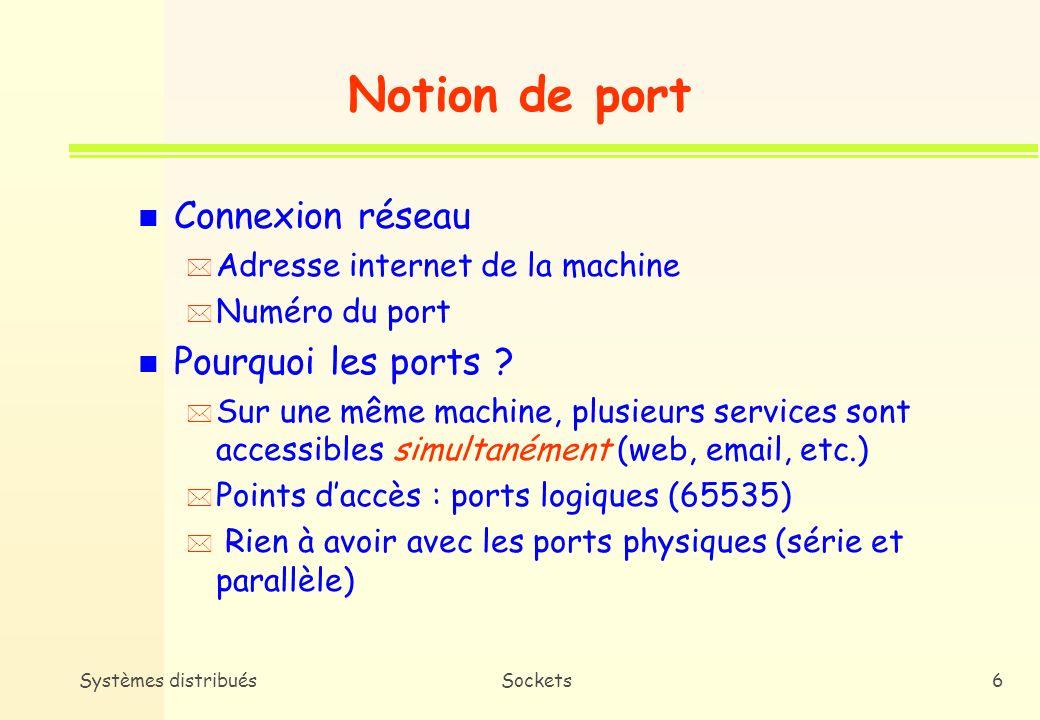 Systèmes distribuésSockets5 Rôle des sockets n Connexion à une machine distante n Envoi/Réception de données n Fermeture dune connexion n Attachement à un port n Acceptation dune demande de connexion à un port local n Attente de demandes de connexion