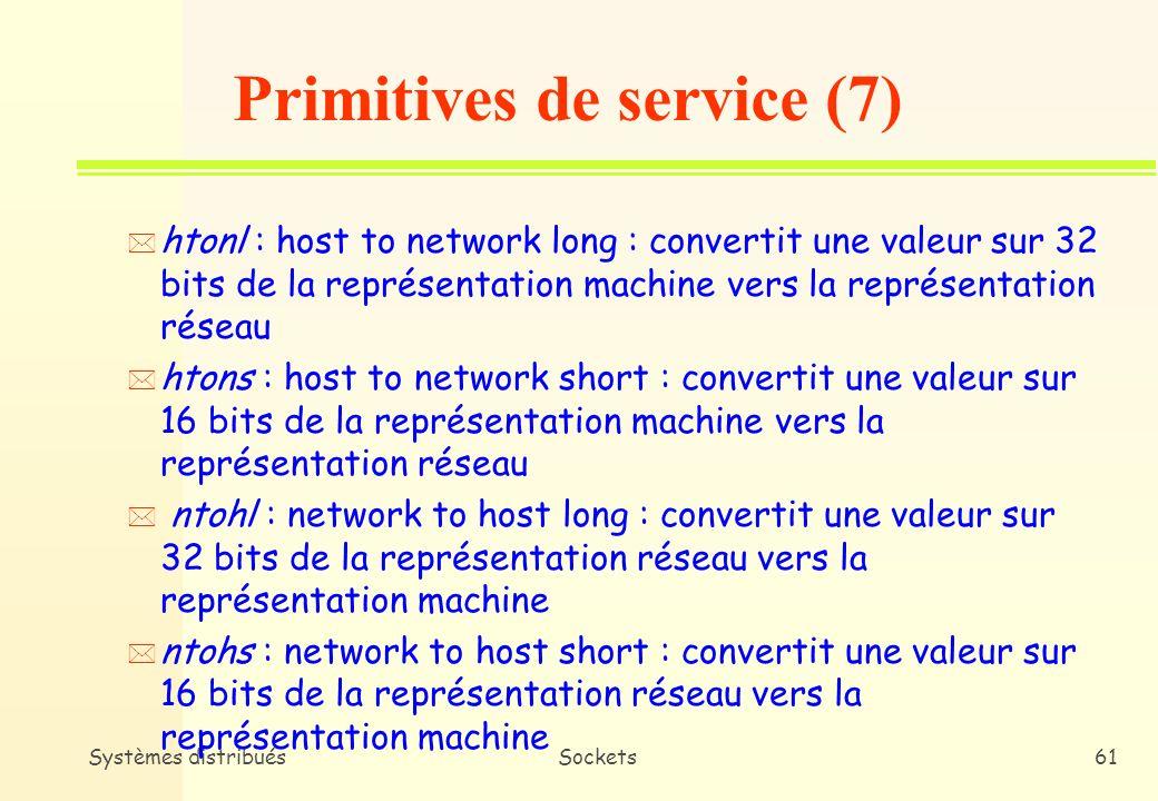 Systèmes distribuésSockets60 n TCP/IP spécifie une représentation normalisée network byte order pour les entiers n Les applications doivent respecter cette représentation (Ex : numéro de port) n La représentation des données doit passer de la machine locale vers le network byte order Primitives de service (6)
