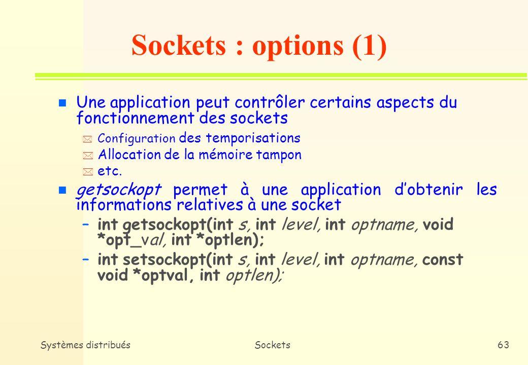 Systèmes distribuésSockets62 Utilitaires bcopy et bzero bcopy(const char *source, char *dest, int length); length : taille des 2 buffers bzero(char *zone, int length); length : taille du buffer zone n bcopy copie le contenu dun buffer dans un autre n bzero met à 0 le contenu dun buffer
