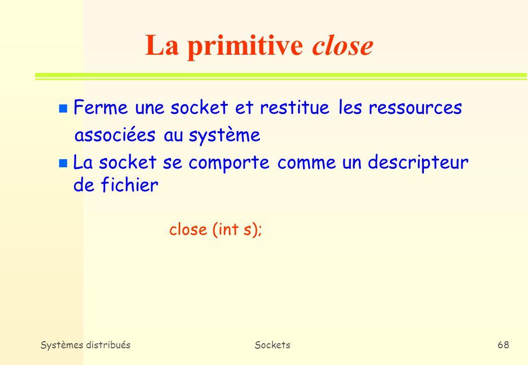 Systèmes distribuésSockets67 n Point dencrage qui permet à lapplication dobtenir un lien de communication vers la suite de protocole qui servira déchange n Définit le mode de communication utilisé (connecté ou non-connecté) #include int socket(int domain, int type, int protocol); Exemple : s = socket( AF_INET, SOCK_DGGRAM, 0 ); La primitive socket 0 : protocole par défaut