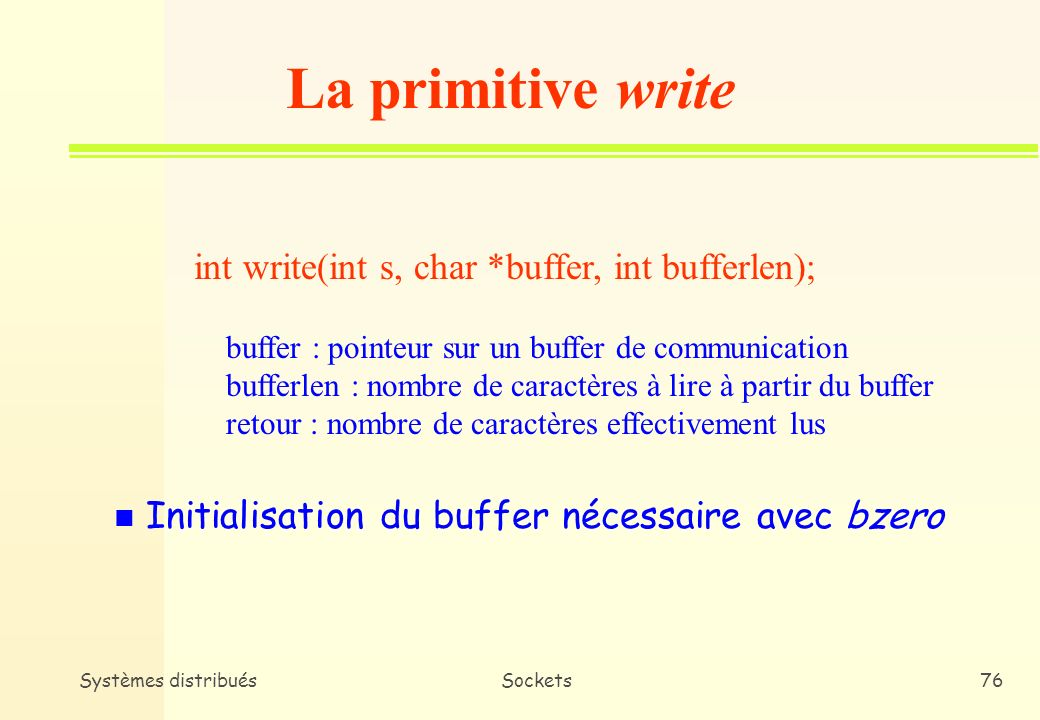 Systèmes distribuésSockets75 La primitive read int read(int s, char *buffer, int bufferlen); buffer : pointeur sur un buffer de communication bufferle