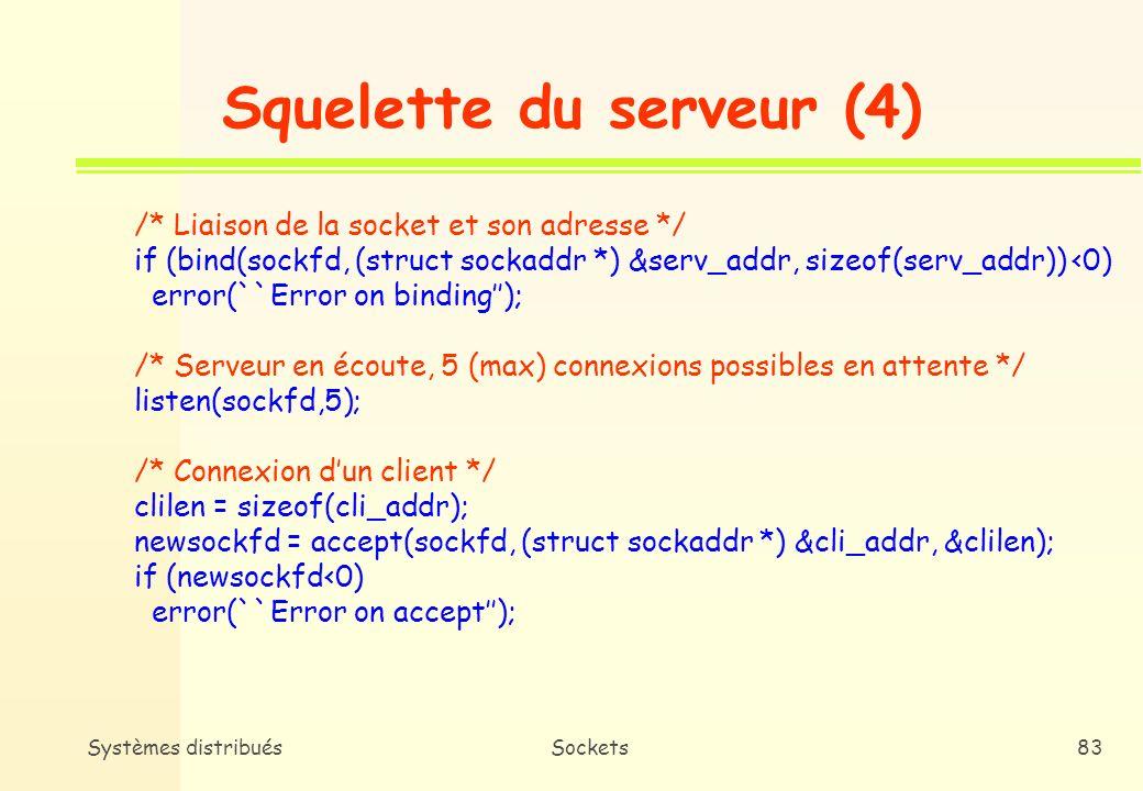 Systèmes distribuésSockets82 Squelette du serveur (3) /* Création de la socket découte du serveur (domaine : internet, type de communication : circuit virtuel, protocole : TCP) */ sockfd = socket( AF_INET, SOCK_STREAM, 0); if (sockfd<0) error(``Error opening socket); /* Construction de ladresse de la socket */ bzero((char *) &serv_addr, sizeof(serv_addr)); portno = atoi(argv[1]); serv_addr.sin_family = AF_INET; serv_addr.sin_addr.s_addr = INADDR_ANY; serv_addr.sin_port = htons(0);
