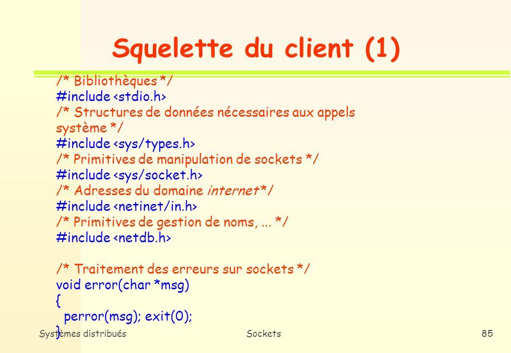 Systèmes distribuésSockets84 Squelette du serveur (5) /* Lecture du contenu du buffer associé à la socket (message du client) */ bzero(buffer,256); n = read(newsockfd, buffer,255); if (n<0) error(``Error reading from socket); printf(``Here is the message: %s\n, buffer); /* Ecriture dans le buffer associé à la socket (réponse au client) */ write(newsockfd, ``I got your message,18); if (n<0) error(``Error writing to socket); /* Fermeture des sockets */ close(newsockfd); close(sockfd); }