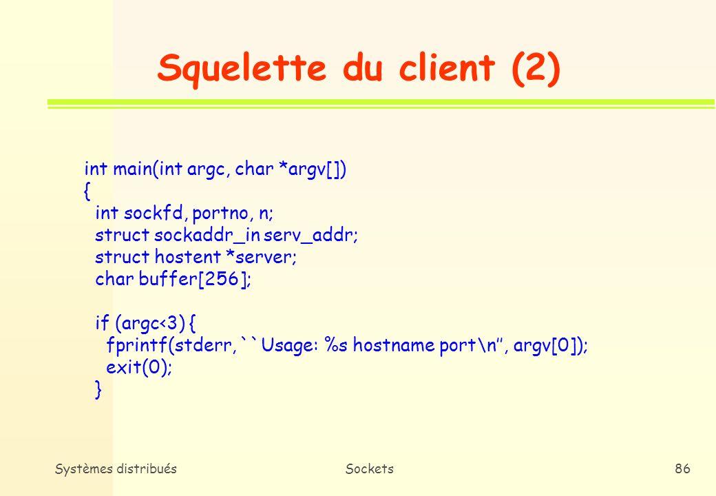 Systèmes distribuésSockets85 Squelette du client (1) /* Bibliothèques */ #include /* Structures de données nécessaires aux appels système */ #include /* Primitives de manipulation de sockets */ #include /* Adresses du domaine internet */ #include /* Primitives de gestion de noms,...