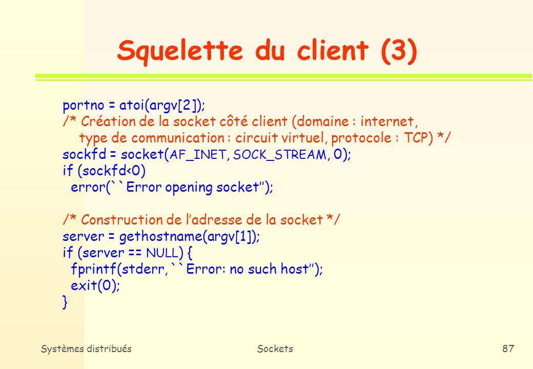 Systèmes distribuésSockets86 Squelette du client (2) int main(int argc, char *argv[]) { int sockfd, portno, n; struct sockaddr_in serv_addr; struct hostent *server; char buffer[256]; if (argc<3) { fprintf(stderr, ``Usage: %s hostname port\n, argv[0]); exit(0); }
