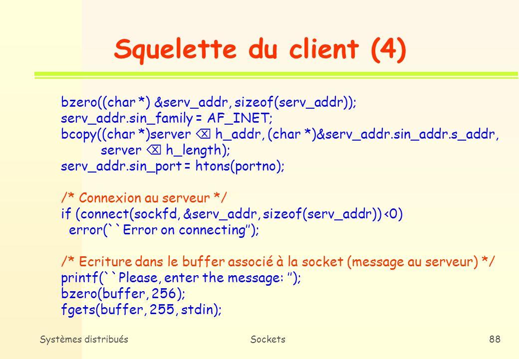 Systèmes distribuésSockets87 Squelette du client (3) portno = atoi(argv[2]); /* Création de la socket côté client (domaine : internet, type de communication : circuit virtuel, protocole : TCP) */ sockfd = socket( AF_INET, SOCK_STREAM, 0); if (sockfd<0) error(``Error opening socket); /* Construction de ladresse de la socket */ server = gethostname(argv[1]); if (server == NULL ) { fprintf(stderr, ``Error: no such host); exit(0); }