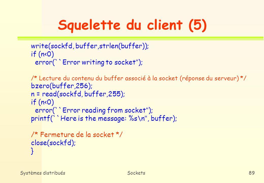 Systèmes distribuésSockets88 Squelette du client (4) bzero((char *) &serv_addr, sizeof(serv_addr)); serv_addr.sin_family = AF_INET; bcopy((char *)server h_addr, (char *)&serv_addr.sin_addr.s_addr, server h_length); serv_addr.sin_port = htons(portno); /* Connexion au serveur */ if (connect(sockfd, &serv_addr, sizeof(serv_addr)) <0) error(``Error on connecting); /* Ecriture dans le buffer associé à la socket (message au serveur) */ printf(``Please, enter the message: ); bzero(buffer, 256); fgets(buffer, 255, stdin);