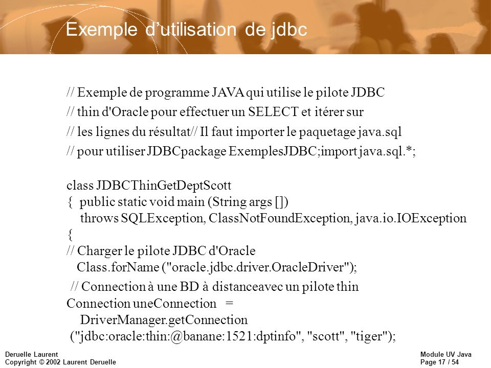 Module UV Java Page 17 / 54 Deruelle Laurent Copyright © 2002 Laurent Deruelle Exemple dutilisation de jdbc // Exemple de programme JAVA qui utilise l