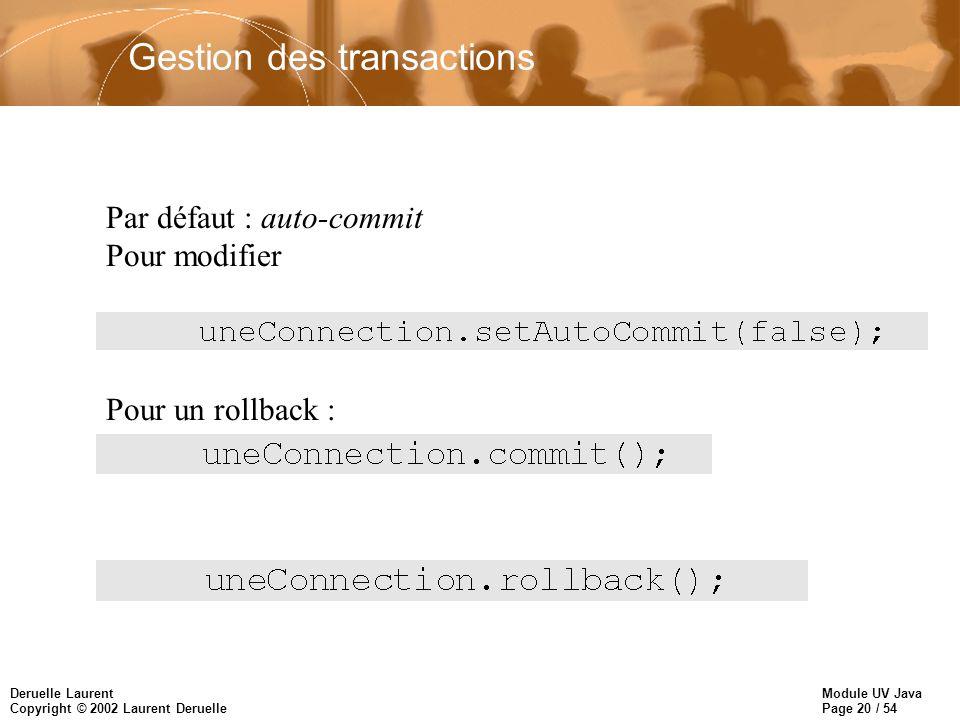 Module UV Java Page 20 / 54 Deruelle Laurent Copyright © 2002 Laurent Deruelle Gestion des transactions Par défaut : auto-commit Pour modifier Pour un commit explicite : Pour un rollback :