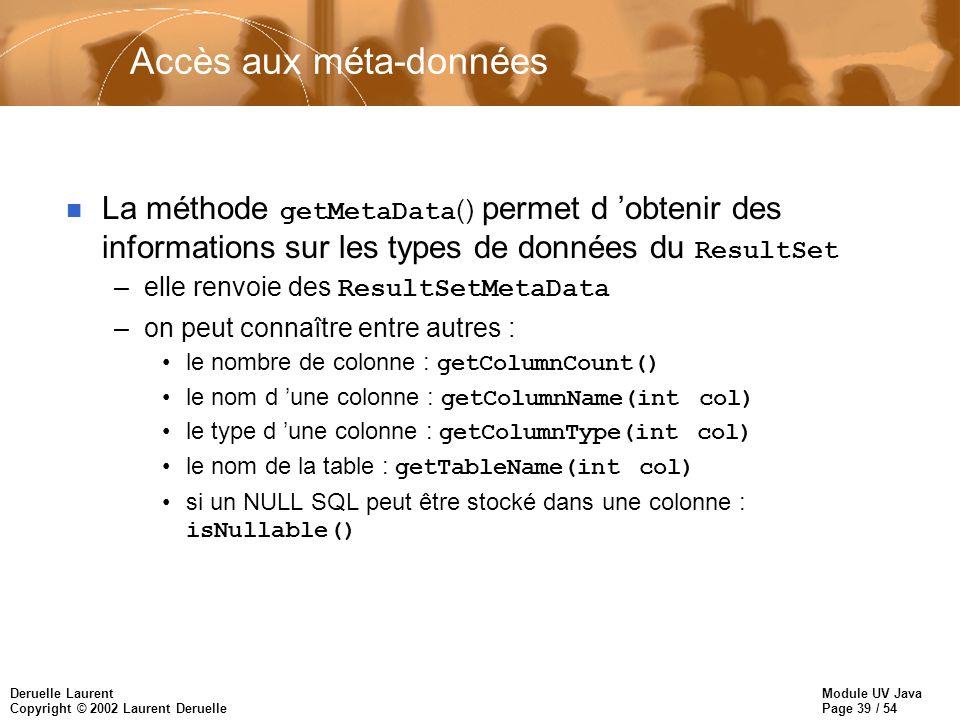 Module UV Java Page 39 / 54 Deruelle Laurent Copyright © 2002 Laurent Deruelle Accès aux méta-données La méthode getMetaData () permet d obtenir des informations sur les types de données du ResultSet –elle renvoie des ResultSetMetaData –on peut connaître entre autres : le nombre de colonne : getColumnCount() le nom d une colonne : getColumnName(int col) le type d une colonne : getColumnType(int col) le nom de la table : getTableName(int col) si un NULL SQL peut être stocké dans une colonne : isNullable()