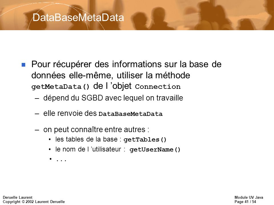 Module UV Java Page 41 / 54 Deruelle Laurent Copyright © 2002 Laurent Deruelle DataBaseMetaData Pour récupérer des informations sur la base de données elle-même, utiliser la méthode getMetaData() de l objet Connection –dépend du SGBD avec lequel on travaille –elle renvoie des DataBaseMetaData –on peut connaître entre autres : les tables de la base : getTables() le nom de l utilisateur : getUserName()...