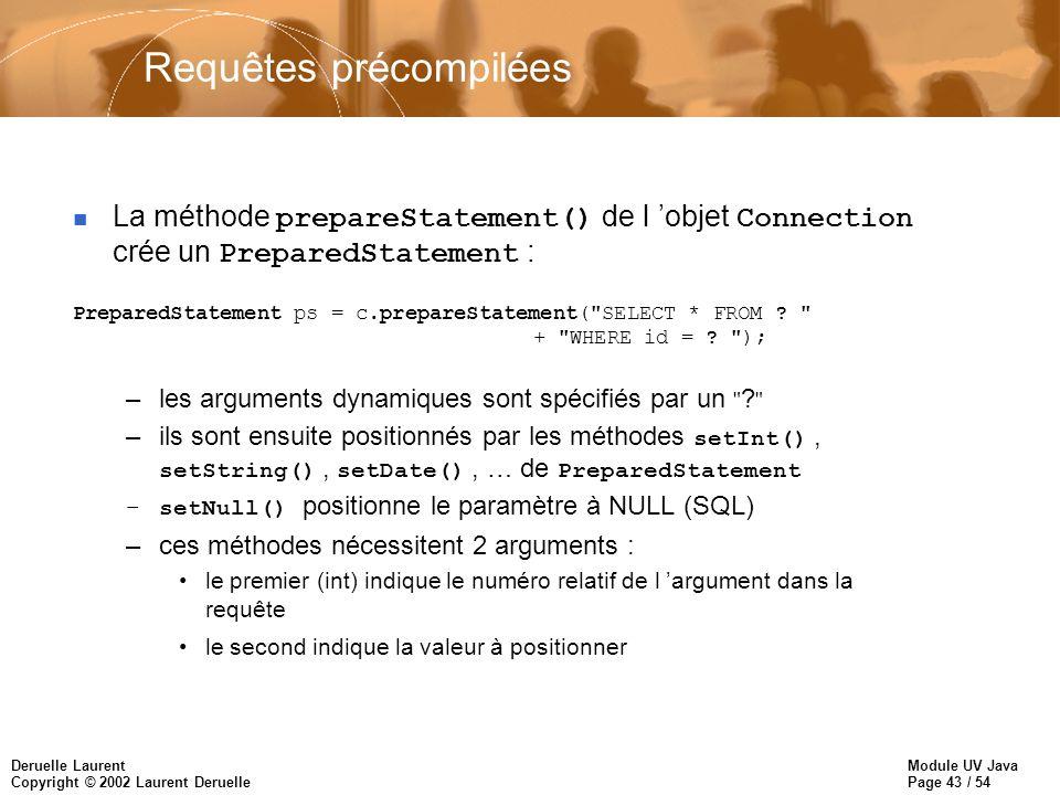 Module UV Java Page 43 / 54 Deruelle Laurent Copyright © 2002 Laurent Deruelle Requêtes précompilées La méthode prepareStatement() de l objet Connection crée un PreparedStatement : PreparedStatement ps = c.prepareStatement( SELECT * FROM .