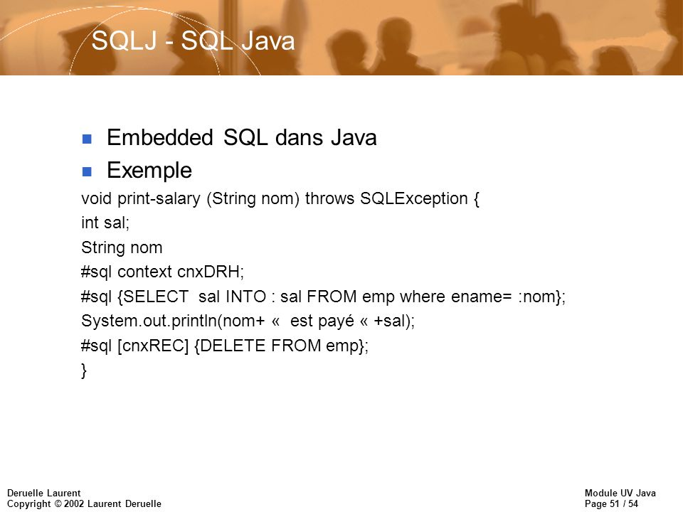 Module UV Java Page 51 / 54 Deruelle Laurent Copyright © 2002 Laurent Deruelle SQLJ - SQL Java n Embedded SQL dans Java n Exemple void print-salary (S