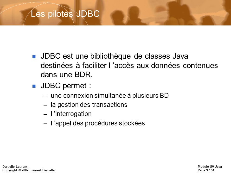 Module UV Java Page 40 / 54 Deruelle Laurent Copyright © 2002 Laurent Deruelle ResultSetMetaData Resultset rs = stmt.executeQuery( SELECT * FROM emp ); ResultSetMetaData rsmd = rs.getMetatData(); int nbColonnes = rsmd.getColumnCount(); for(int i = 1; i <= nbColonnes; i++) { // colonnes numerotees a partir de 1 (et non 0) String typeCol = rsmd.getColumnTypeName(i); String nomCol = rsmd.getColumnName(i); } n Exercice : Retrouver le schéma d une table dont le nom est lu au clavier