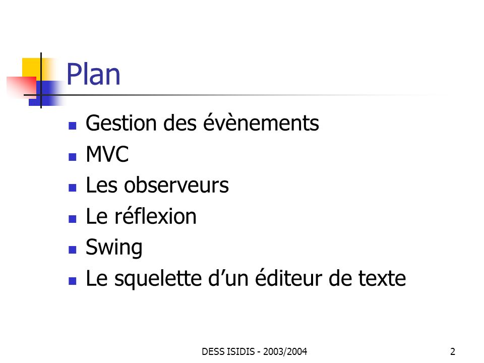 DESS ISIDIS - 2003/200413 Observeurs : Exemple (1) Lobservé class TableObservable extends Observable { Hashtable table = new Hashtable(); public synchronized Object put(Object clé, Object valeur) { setChanged(); notifyObservers(clé); return table.put(clé, valeur); } public synchronized Object get(Object clé) { return table.get(clé); } public synchronized boolean containsKey(Object clé) { return table.containsKey(clé); } public synchronized Enumeration keys() { return table.keys(); } public int size() { return table.size(); }