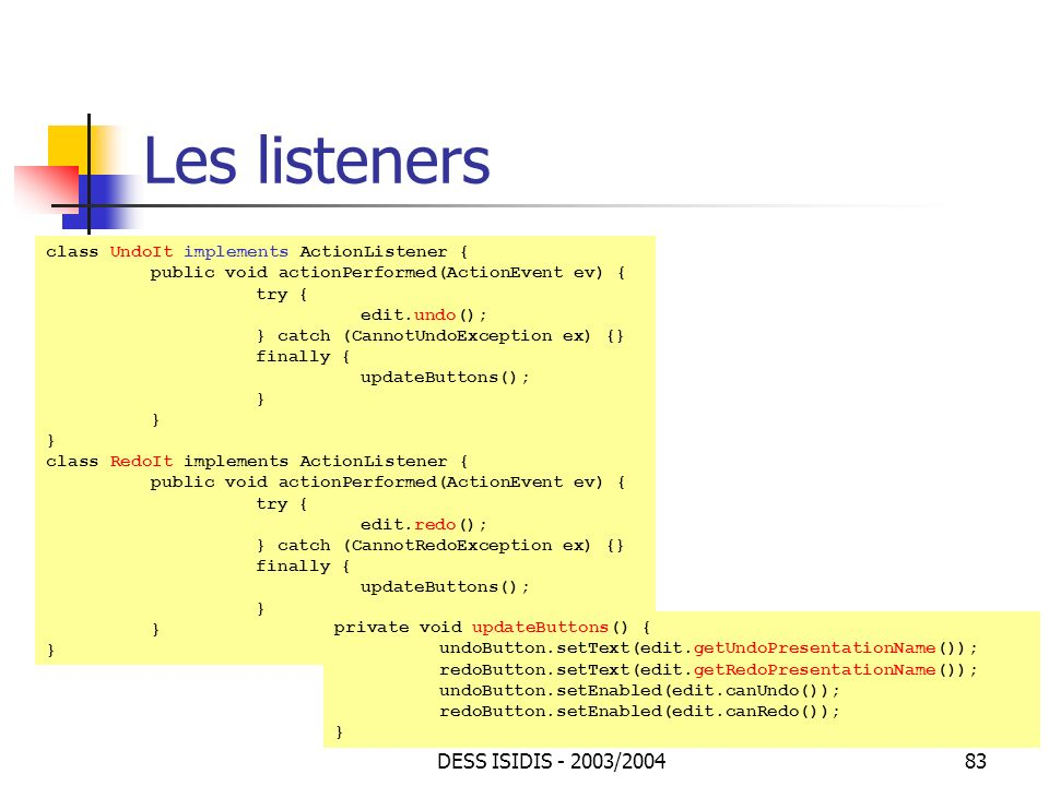 DESS ISIDIS - 2003/200483 Les listeners class UndoIt implements ActionListener { public void actionPerformed(ActionEvent ev) { try { edit.undo(); } catch (CannotUndoException ex) {} finally { updateButtons(); } class RedoIt implements ActionListener { public void actionPerformed(ActionEvent ev) { try { edit.redo(); } catch (CannotRedoException ex) {} finally { updateButtons(); } private void updateButtons() { undoButton.setText(edit.getUndoPresentationName()); redoButton.setText(edit.getRedoPresentationName()); undoButton.setEnabled(edit.canUndo()); redoButton.setEnabled(edit.canRedo()); }