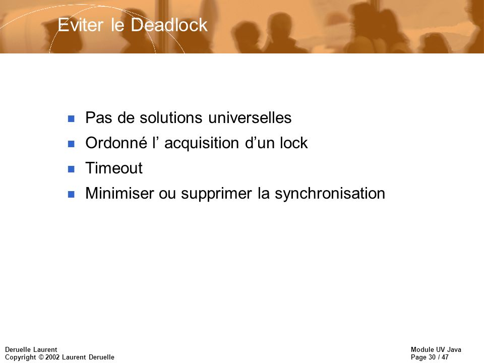 Module UV Java Page 30 / 47 Deruelle Laurent Copyright © 2002 Laurent Deruelle Eviter le Deadlock n Pas de solutions universelles n Ordonné l acquisition dun lock n Timeout n Minimiser ou supprimer la synchronisation