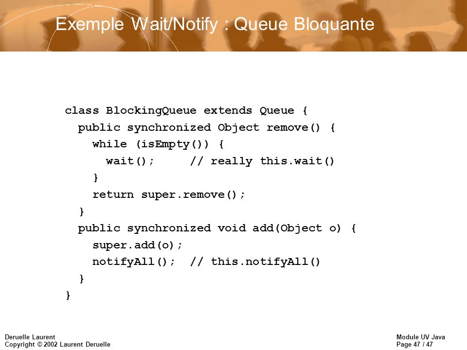 Module UV Java Page 47 / 47 Deruelle Laurent Copyright © 2002 Laurent Deruelle Exemple Wait/Notify : Queue Bloquante class BlockingQueue extends Queue