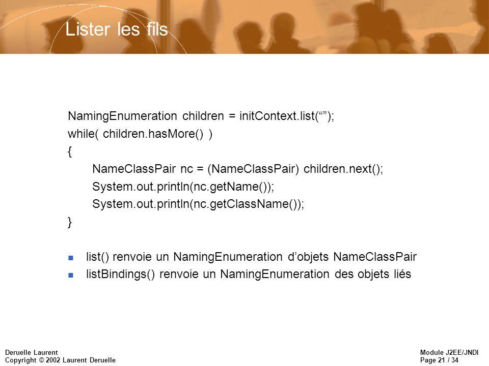 Module J2EE/JNDI Page 21 / 34 Deruelle Laurent Copyright © 2002 Laurent Deruelle Lister les fils NamingEnumeration children = initContext.list(); while( children.hasMore() ) { NameClassPair nc = (NameClassPair) children.next(); System.out.println(nc.getName()); System.out.println(nc.getClassName()); } n list() renvoie un NamingEnumeration dobjets NameClassPair n listBindings() renvoie un NamingEnumeration des objets liés