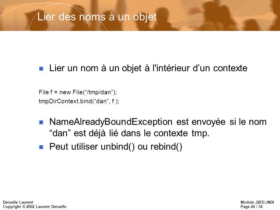 Module J2EE/JNDI Page 24 / 34 Deruelle Laurent Copyright © 2002 Laurent Deruelle Lier des noms à un objet n Lier un nom à un objet à l intérieur dun contexte File f = new File(/tmp/dan); tmpDirContext.bind(dan, f ); n NameAlreadyBoundException est envoyée si le nom dan est déjà lié dans le contexte tmp.