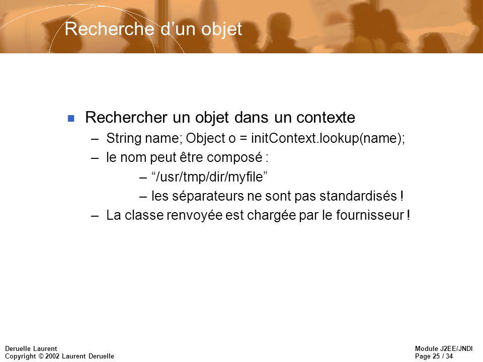 Module J2EE/JNDI Page 25 / 34 Deruelle Laurent Copyright © 2002 Laurent Deruelle Recherche dun objet n Rechercher un objet dans un contexte –String na