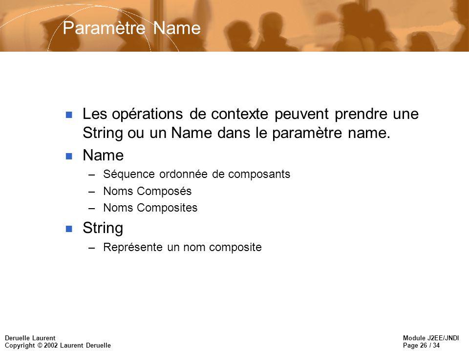 Module J2EE/JNDI Page 26 / 34 Deruelle Laurent Copyright © 2002 Laurent Deruelle Paramètre Name n Les opérations de contexte peuvent prendre une String ou un Name dans le paramètre name.