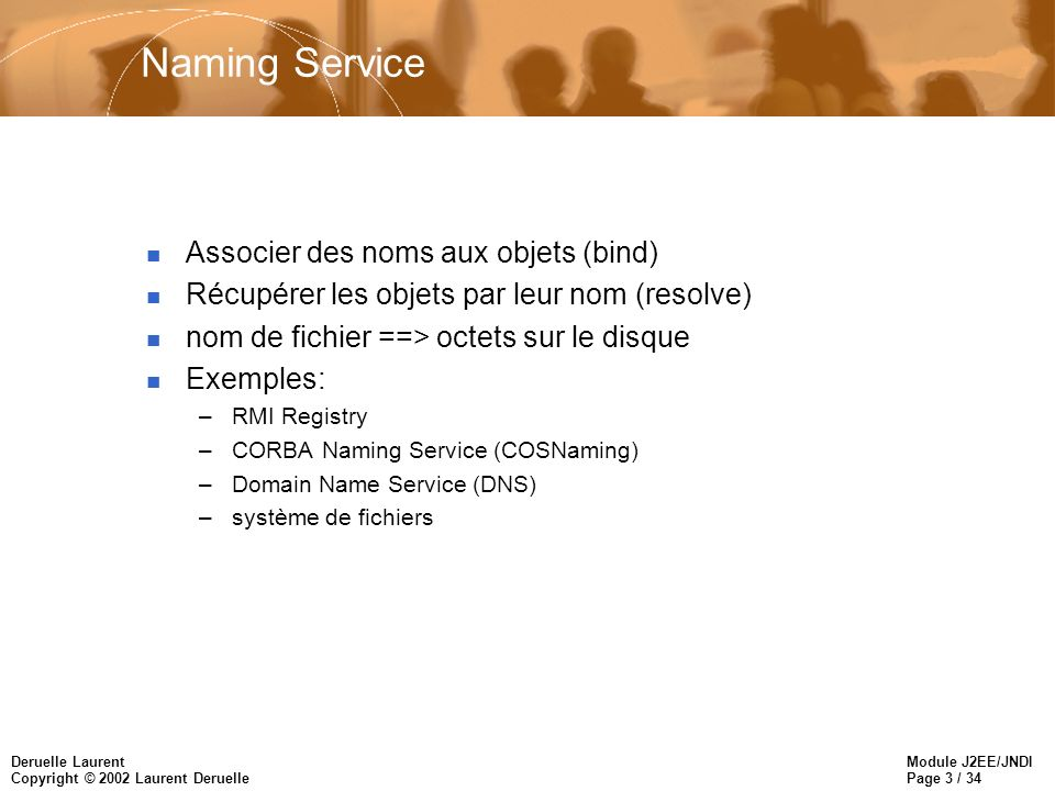 Module J2EE/JNDI Page 3 / 34 Deruelle Laurent Copyright © 2002 Laurent Deruelle Naming Service n Associer des noms aux objets (bind) n Récupérer les objets par leur nom (resolve) n nom de fichier ==> octets sur le disque n Exemples: –RMI Registry –CORBA Naming Service (COSNaming) –Domain Name Service (DNS) –système de fichiers