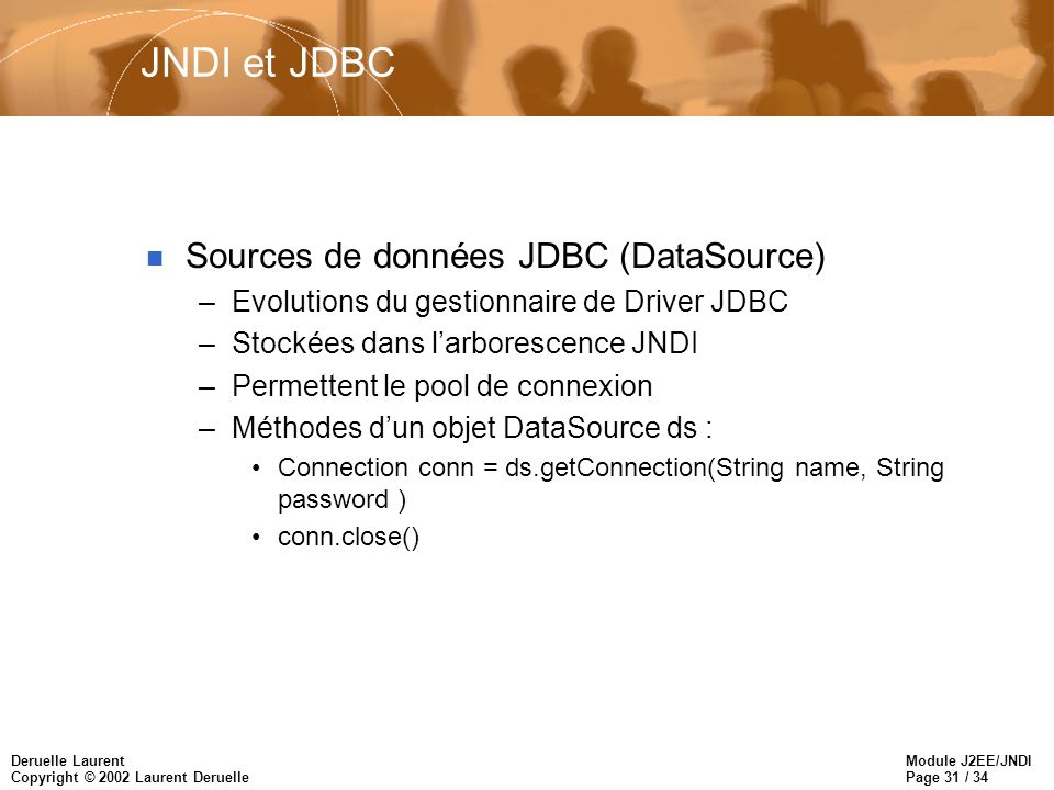Module J2EE/JNDI Page 31 / 34 Deruelle Laurent Copyright © 2002 Laurent Deruelle JNDI et JDBC n Sources de données JDBC (DataSource) –Evolutions du gestionnaire de Driver JDBC –Stockées dans larborescence JNDI –Permettent le pool de connexion –Méthodes dun objet DataSource ds : Connection conn = ds.getConnection(String name, String password ) conn.close()
