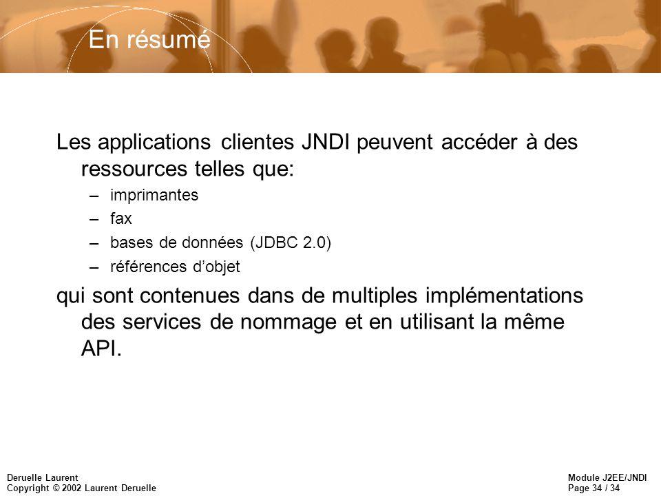 Module J2EE/JNDI Page 34 / 34 Deruelle Laurent Copyright © 2002 Laurent Deruelle En résumé Les applications clientes JNDI peuvent accéder à des ressources telles que: –imprimantes –fax –bases de données (JDBC 2.0) –références dobjet qui sont contenues dans de multiples implémentations des services de nommage et en utilisant la même API.