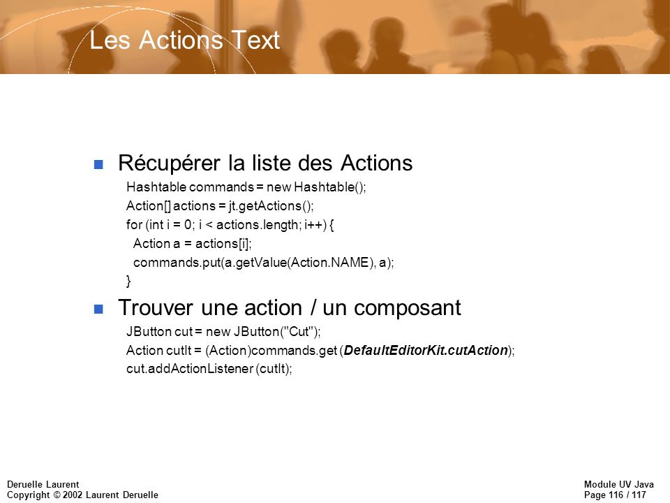 Module UV Java Page 116 / 117 Deruelle Laurent Copyright © 2002 Laurent Deruelle Les Actions Text n Récupérer la liste des Actions Hashtable commands = new Hashtable(); Action[] actions = jt.getActions(); for (int i = 0; i < actions.length; i++) { Action a = actions[i]; commands.put(a.getValue(Action.NAME), a); } n Trouver une action / un composant JButton cut = new JButton( Cut ); Action cutIt = (Action)commands.get (DefaultEditorKit.cutAction); cut.addActionListener (cutIt);