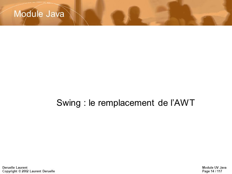 Module UV Java Page 14 / 117 Deruelle Laurent Copyright © 2002 Laurent Deruelle Swing : le remplacement de lAWT Module Java