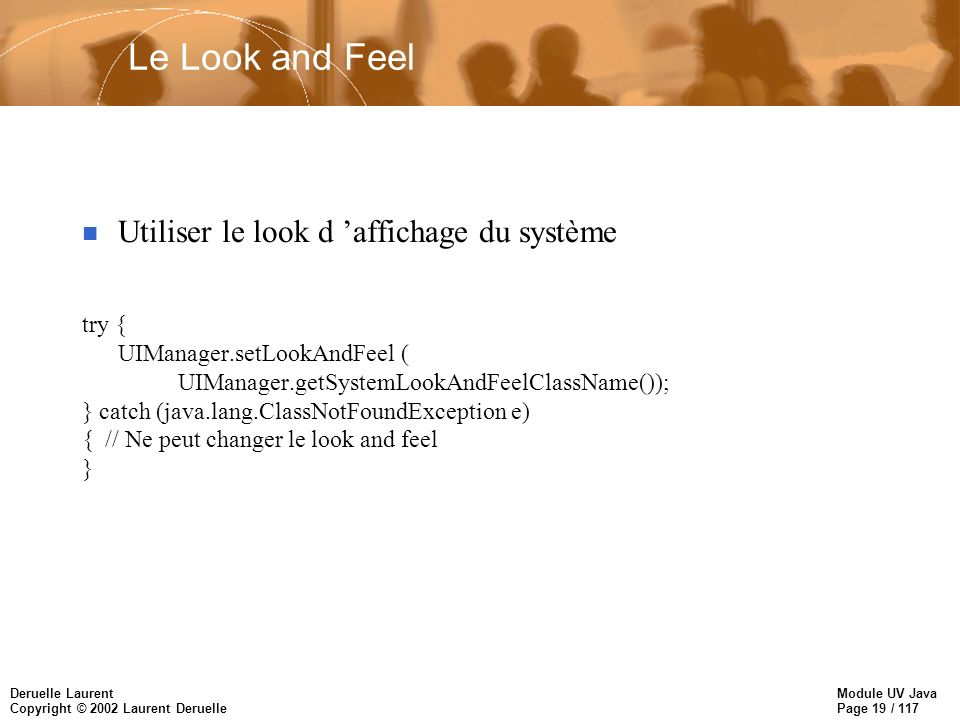 Module UV Java Page 19 / 117 Deruelle Laurent Copyright © 2002 Laurent Deruelle Le Look and Feel Utiliser le look d affichage du système try { UIManager.setLookAndFeel ( UIManager.getSystemLookAndFeelClassName()); } catch (java.lang.ClassNotFoundException e) { // Ne peut changer le look and feel }