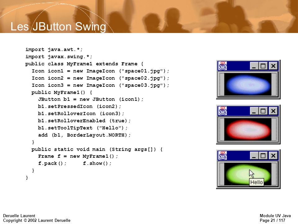 Module UV Java Page 21 / 117 Deruelle Laurent Copyright © 2002 Laurent Deruelle Les JButton Swing import java.awt.*; import javax.swing.*; public class MyFrame1 extends Frame { Icon icon1 = new ImageIcon ( space01.jpg ); Icon icon2 = new ImageIcon ( space02.jpg ); Icon icon3 = new ImageIcon ( space03.jpg ); public MyFrame1() { JButton b1 = new JButton (icon1); b1.setPressedIcon (icon2); b1.setRolloverIcon (icon3); b1.setRolloverEnabled (true); b1.setToolTipText ( Hello ); add (b1, BorderLayout.NORTH); } public static void main (String args[]) { Frame f = new MyFrame1(); f.pack(); f.show(); }