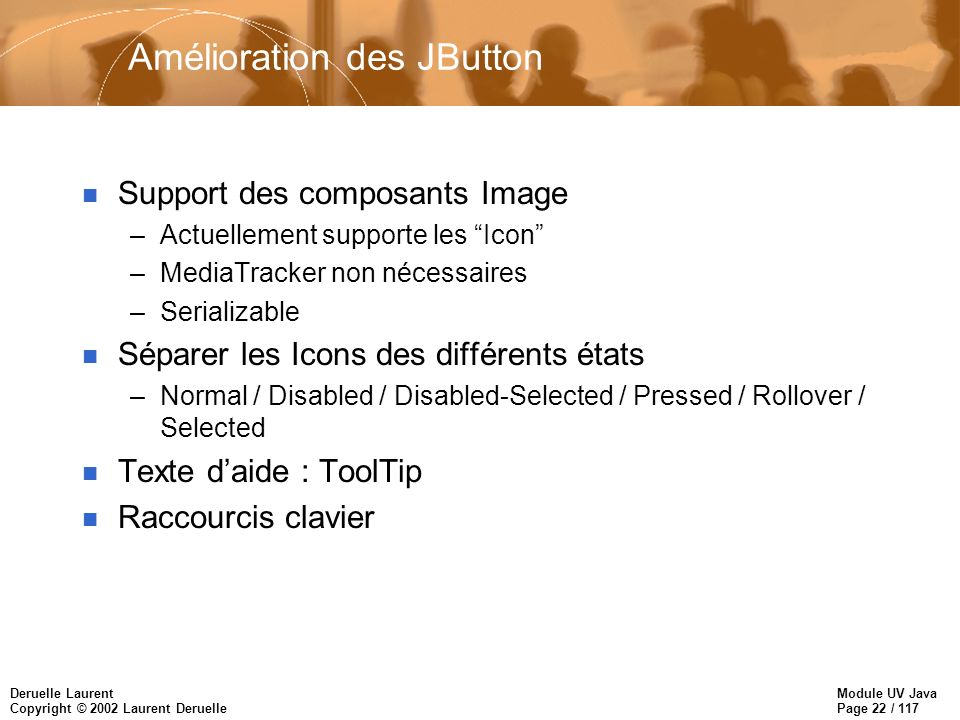 Module UV Java Page 22 / 117 Deruelle Laurent Copyright © 2002 Laurent Deruelle Amélioration des JButton n Support des composants Image –Actuellement supporte les Icon –MediaTracker non nécessaires –Serializable n Séparer les Icons des différents états –Normal / Disabled / Disabled-Selected / Pressed / Rollover / Selected n Texte daide : ToolTip n Raccourcis clavier