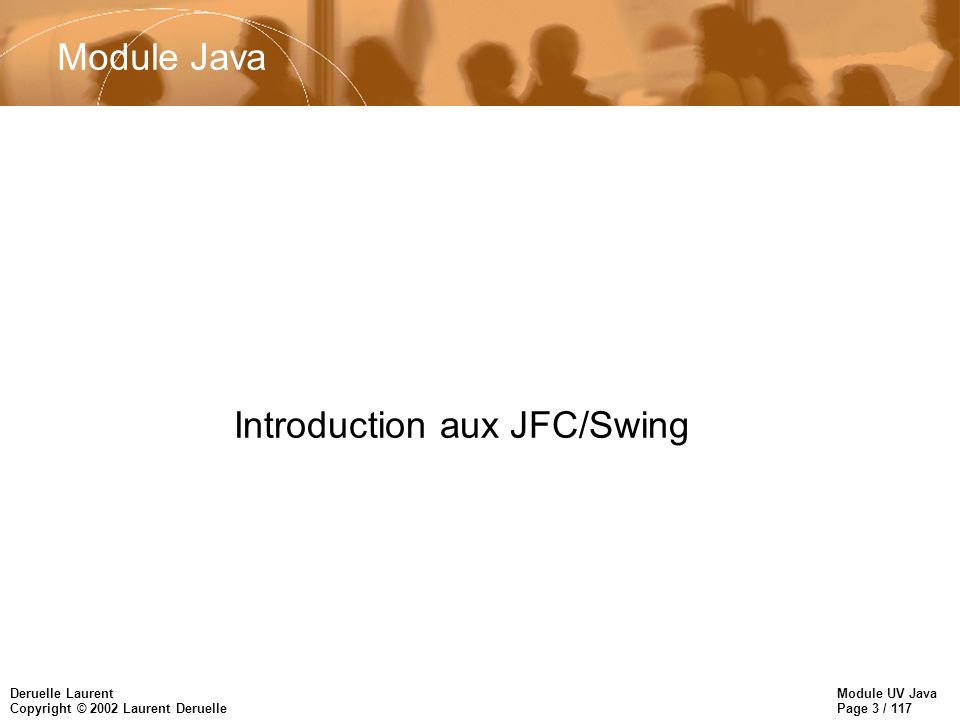Module UV Java Page 3 / 117 Deruelle Laurent Copyright © 2002 Laurent Deruelle Introduction aux JFC/Swing Module Java